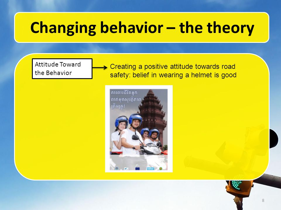 8 Changing behavior – the theory Attitude Toward the Behavior Creating a positive attitude towards road safety: belief in wearing a helmet is good
