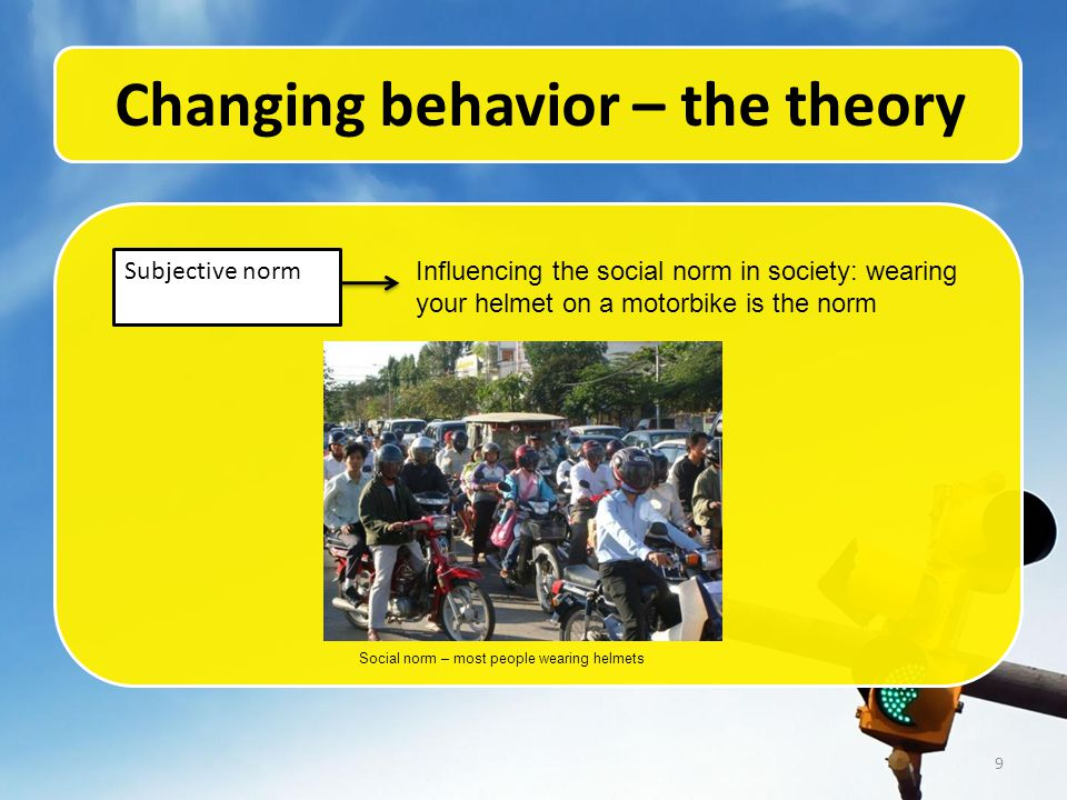 9 Changing behavior – the theory Subjective norm Influencing the social norm in society: wearing your helmet on a motorbike is the norm Social norm – most people wearing helmets