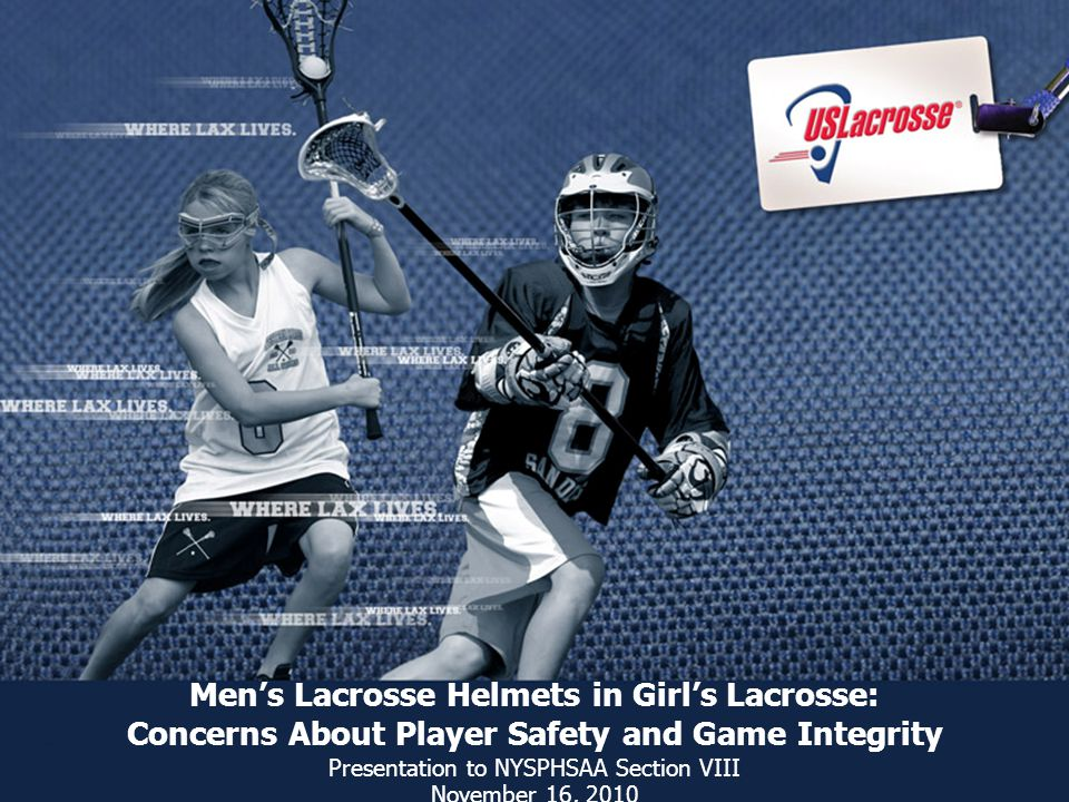Men's Lacrosse Helmets in Girl's Lacrosse: Concerns About Player Safety and Game Integrity Presentation to NYSPHSAA Section VIII November 16, 2010