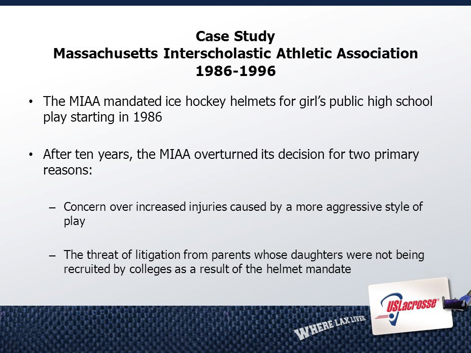 Case Study Massachusetts Interscholastic Athletic Association 1986-1996 The MIAA mandated ice hockey helmets for girl's public high school play starting in 1986 After ten years, the MIAA overturned its decision for two primary reasons: – Concern over increased injuries caused by a more aggressive style of play – The threat of litigation from parents whose daughters were not being recruited by colleges as a result of the helmet mandate