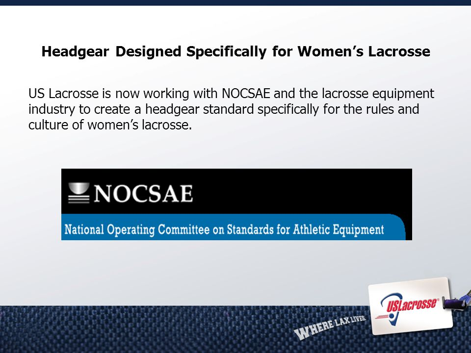 Headgear Designed Specifically for Women's Lacrosse US Lacrosse is now working with NOCSAE and the lacrosse equipment industry to create a headgear standard specifically for the rules and culture of women's lacrosse.