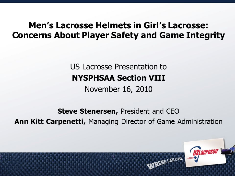 Men's Lacrosse Helmets in Girl's Lacrosse: Concerns About Player Safety and Game Integrity US Lacrosse Presentation to NYSPHSAA Section VIII November 16, 2010 Steve Stenersen, President and CEO Ann Kitt Carpenetti, Managing Director of Game Administration