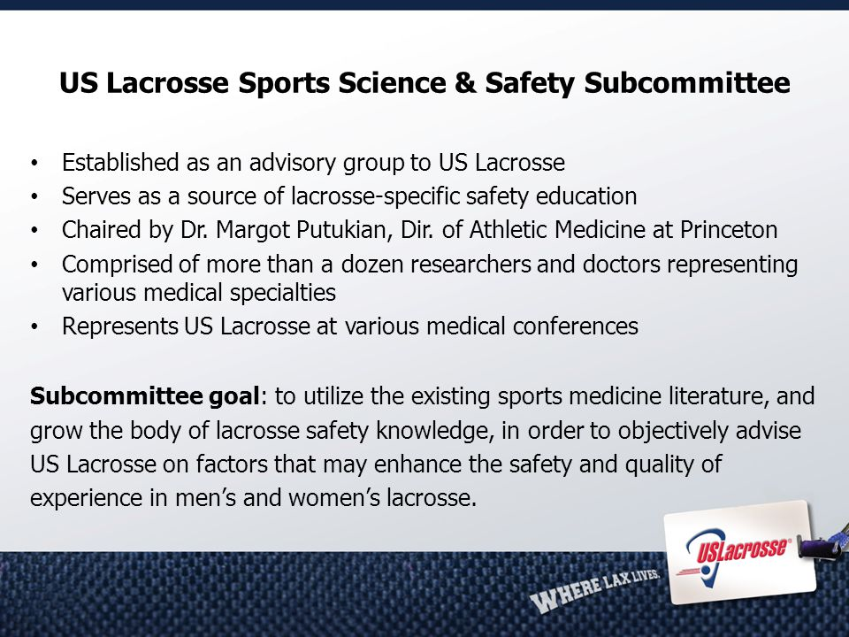 US Lacrosse Sports Science & Safety Subcommittee Established as an advisory group to US Lacrosse Serves as a source of lacrosse-specific safety education Chaired by Dr.