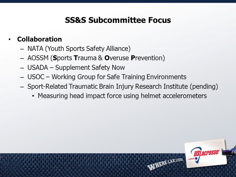 SS&S Subcommittee Focus Collaboration – NATA (Youth Sports Safety Alliance) – AOSSM (Sports Trauma & Overuse Prevention) – USADA – Supplement Safety Now – USOC – Working Group for Safe Training Environments – Sport-Related Traumatic Brain Injury Research Institute (pending) Measuring head impact force using helmet accelerometers