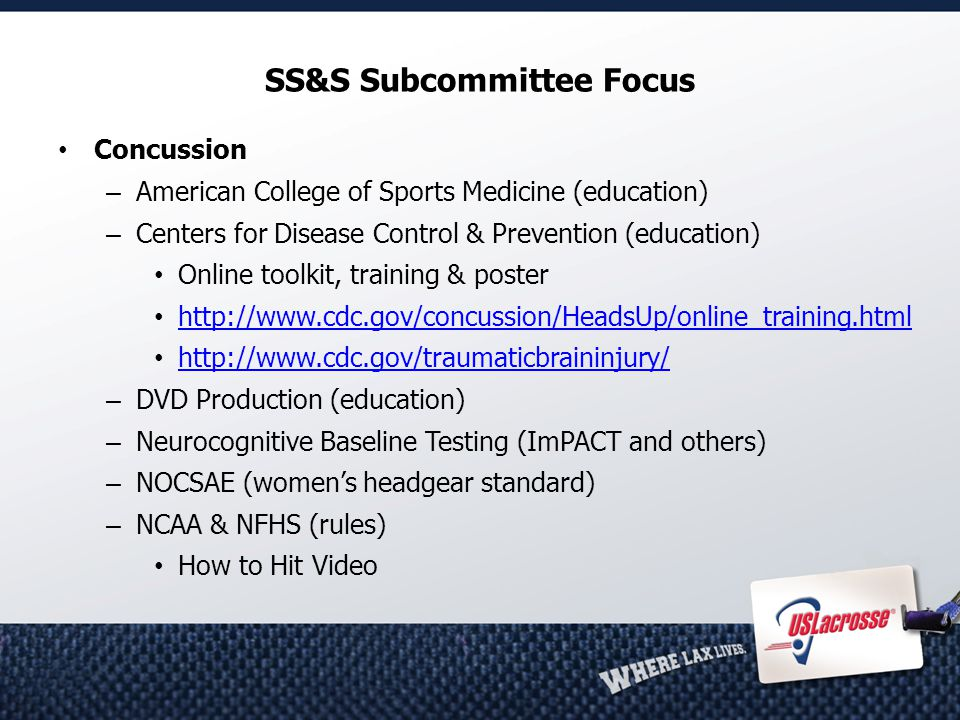 SS&S Subcommittee Focus Concussion – American College of Sports Medicine (education) – Centers for Disease Control & Prevention (education) Online toolkit, training & poster http://www.cdc.gov/concussion/HeadsUp/online_training.html http://www.cdc.gov/traumaticbraininjury/ – DVD Production (education) – Neurocognitive Baseline Testing (ImPACT and others) – NOCSAE (women's headgear standard) – NCAA & NFHS (rules) How to Hit Video