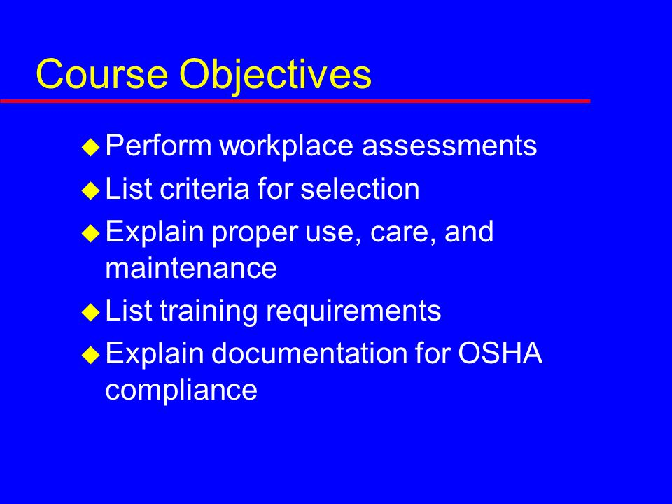 Course Objectives  Perform workplace assessments  List criteria for selection  Explain proper use, care, and maintenance  List training requirements  Explain documentation for OSHA compliance