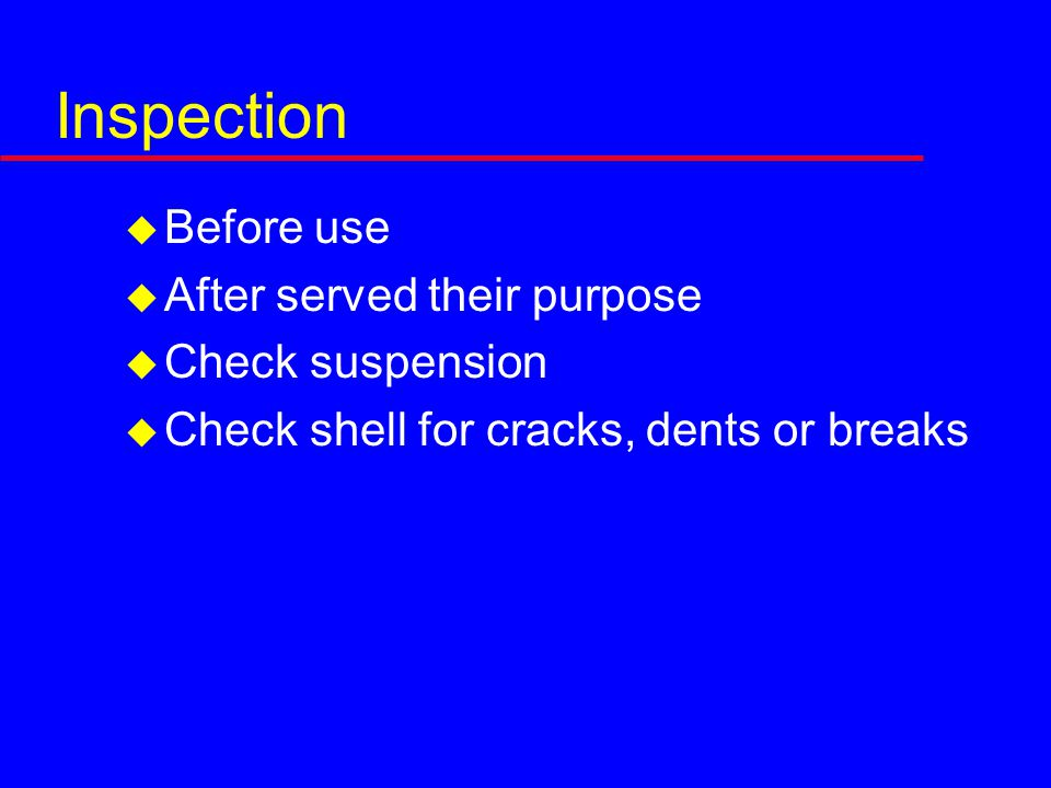 Inspection  Before use  After served their purpose  Check suspension  Check shell for cracks, dents or breaks