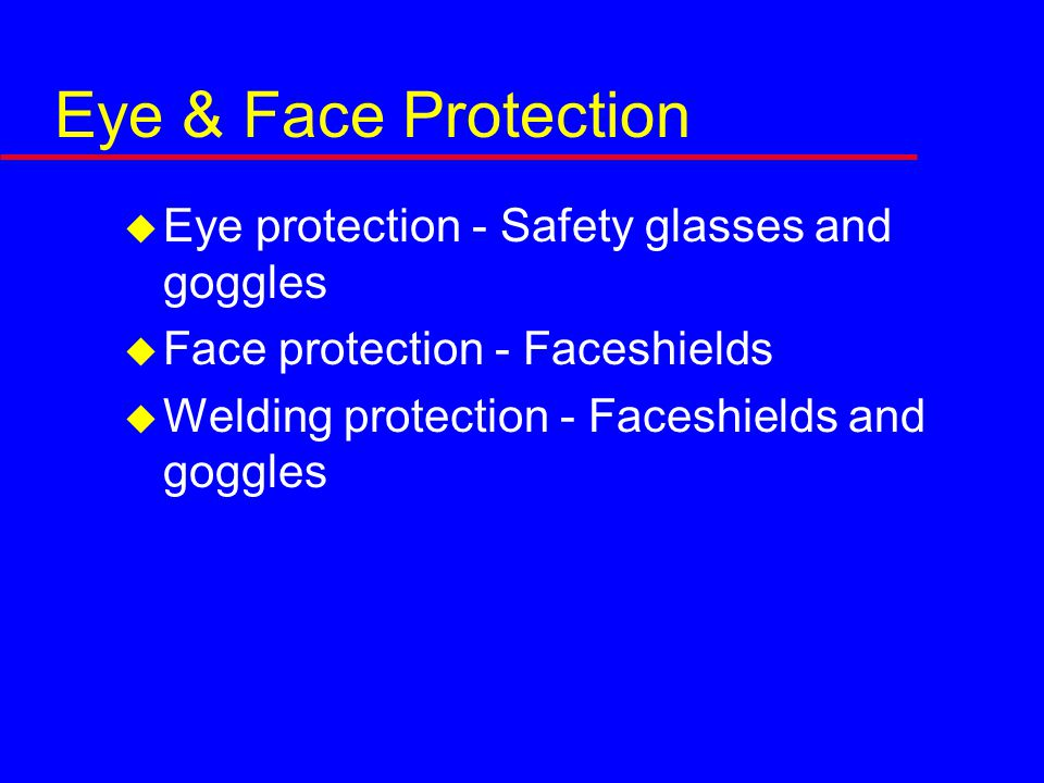 Eye & Face Protection  Eye protection - Safety glasses and goggles  Face protection - Faceshields  Welding protection - Faceshields and goggles