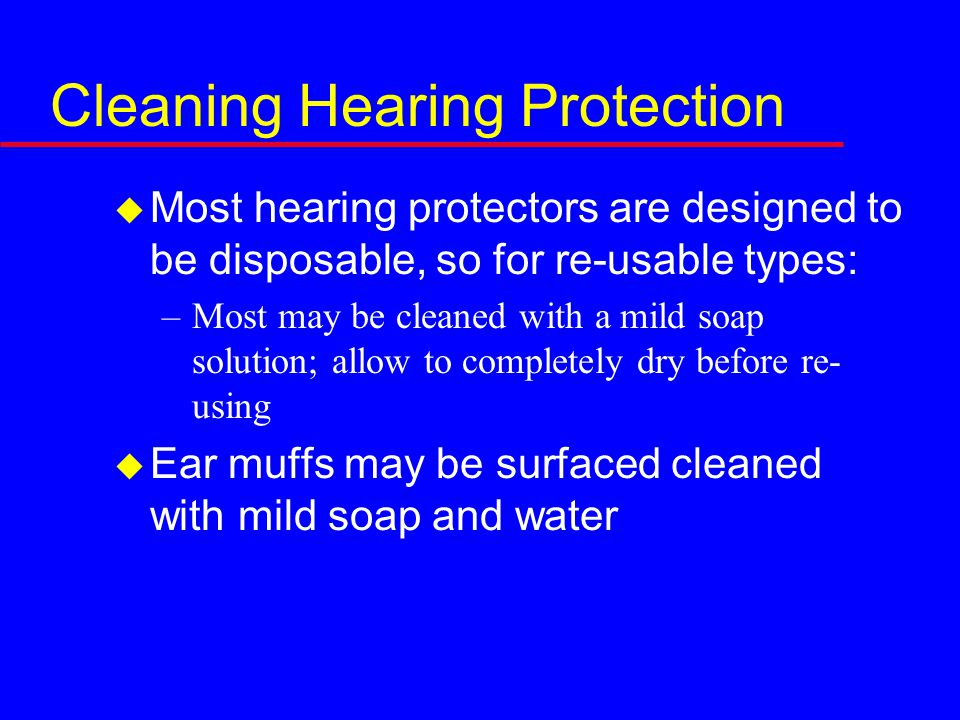 Cleaning Hearing Protection  Most hearing protectors are designed to be disposable, so for re-usable types: –Most may be cleaned with a mild soap solution; allow to completely dry before re- using  Ear muffs may be surfaced cleaned with mild soap and water