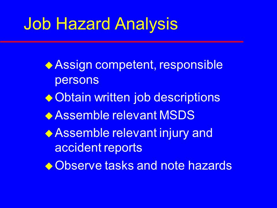 Job Hazard Analysis  Assign competent, responsible persons  Obtain written job descriptions  Assemble relevant MSDS  Assemble relevant injury and accident reports  Observe tasks and note hazards