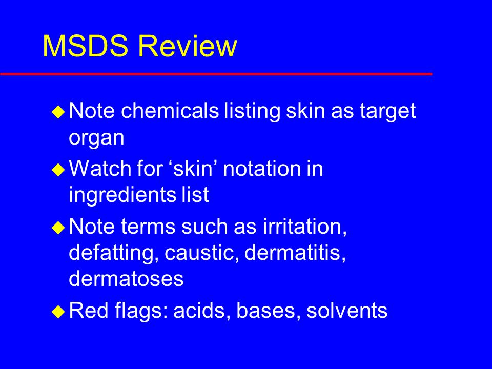 MSDS Review  Note chemicals listing skin as target organ  Watch for 'skin' notation in ingredients list  Note terms such as irritation, defatting, caustic, dermatitis, dermatoses  Red flags: acids, bases, solvents