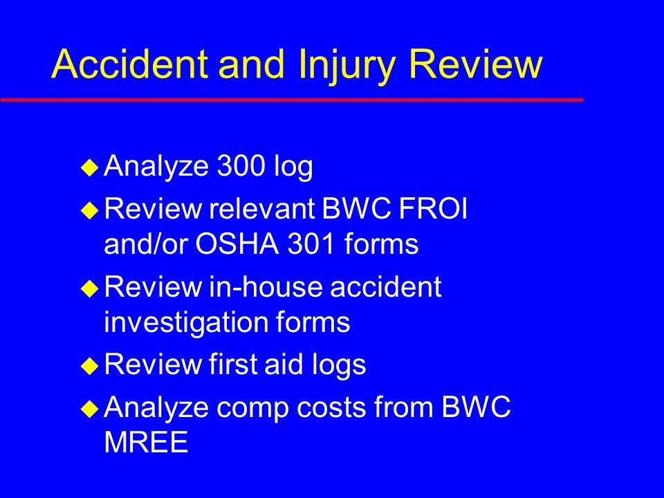 Accident and Injury Review  Analyze 300 log  Review relevant BWC FROI and/or OSHA 301 forms  Review in-house accident investigation forms  Review first aid logs  Analyze comp costs from BWC MREE