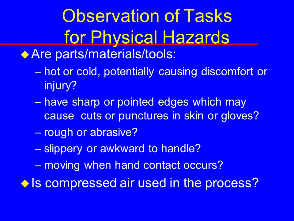 Observation of Tasks for Physical Hazards  Are parts/materials/tools: –hot or cold, potentially causing discomfort or injury.