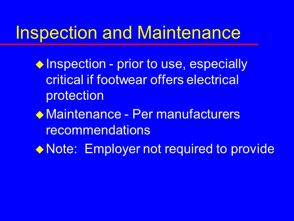 Inspection and Maintenance  Inspection - prior to use, especially critical if footwear offers electrical protection  Maintenance - Per manufacturers recommendations  Note: Employer not required to provide