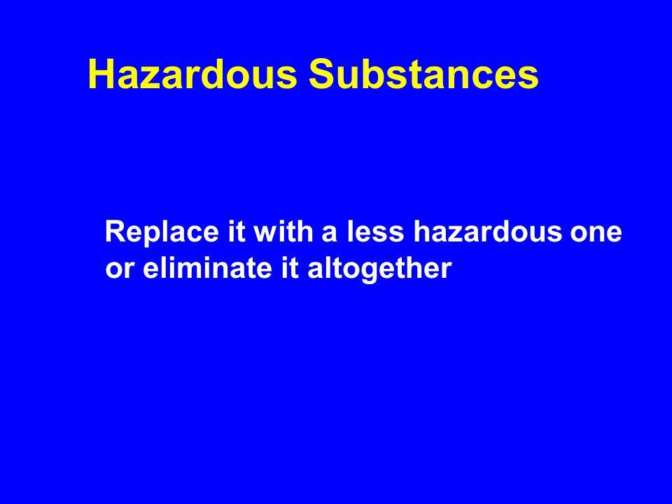 Hazardous Substances Replace it with a less hazardous one or eliminate it altogether