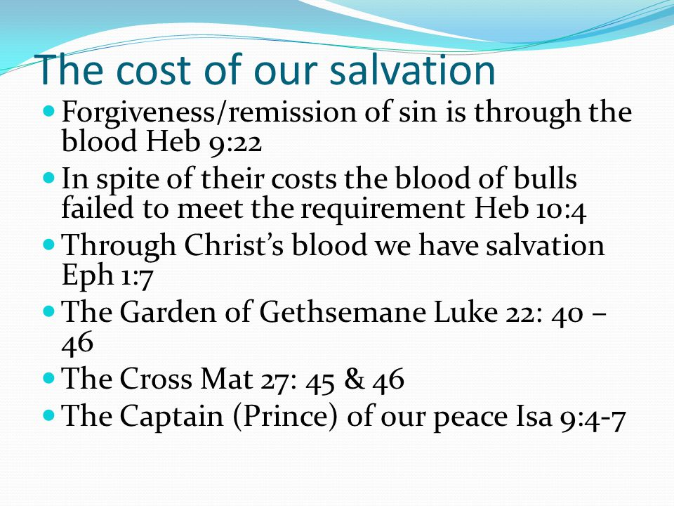 The cost of our salvation Forgiveness/remission of sin is through the blood Heb 9:22 In spite of their costs the blood of bulls failed to meet the requirement Heb 10:4 Through Christ's blood we have salvation Eph 1:7 The Garden of Gethsemane Luke 22: 40 – 46 The Cross Mat 27: 45 & 46 The Captain (Prince) of our peace Isa 9:4-7