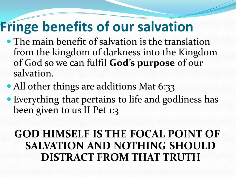 Fringe benefits of our salvation The main benefit of salvation is the translation from the kingdom of darkness into the Kingdom of God so we can fulfil God's purpose of our salvation.