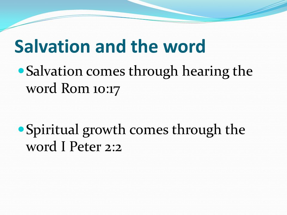 Salvation and the word Salvation comes through hearing the word Rom 10:17 Spiritual growth comes through the word I Peter 2:2