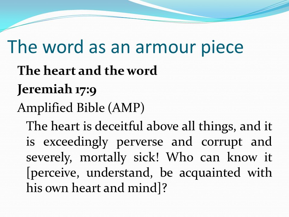 The word as an armour piece The heart and the word Jeremiah 17:9 Amplified Bible (AMP) The heart is deceitful above all things, and it is exceedingly perverse and corrupt and severely, mortally sick.