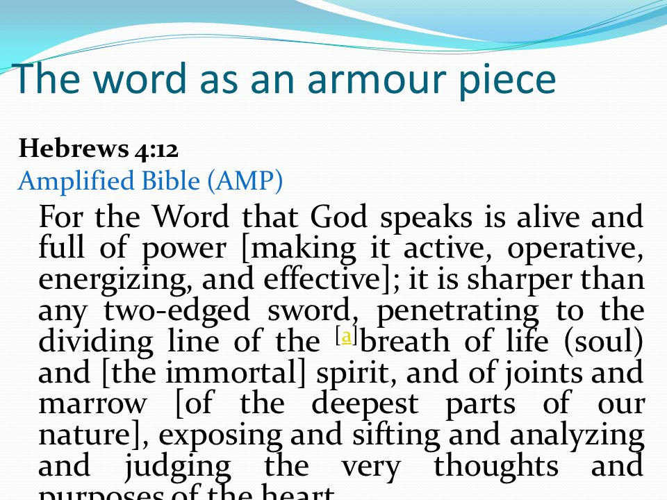 The word as an armour piece Hebrews 4:12 Amplified Bible (AMP) For the Word that God speaks is alive and full of power [making it active, operative, energizing, and effective]; it is sharper than any two-edged sword, penetrating to the dividing line of the [a] breath of life (soul) and [the immortal] spirit, and of joints and marrow [of the deepest parts of our nature], exposing and sifting and analyzing and judging the very thoughts and purposes of the heart.a