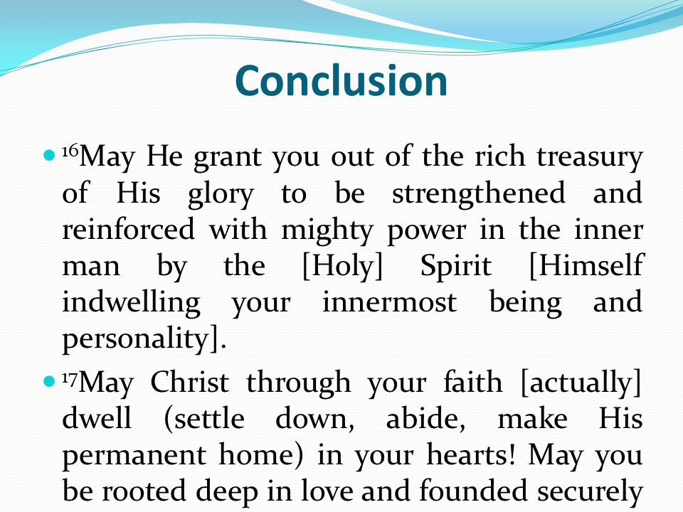 Conclusion 16 May He grant you out of the rich treasury of His glory to be strengthened and reinforced with mighty power in the inner man by the [Holy] Spirit [Himself indwelling your innermost being and personality].