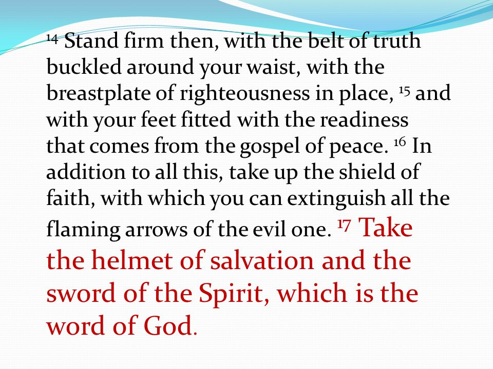 14 Stand firm then, with the belt of truth buckled around your waist, with the breastplate of righteousness in place, 15 and with your feet fitted with the readiness that comes from the gospel of peace.