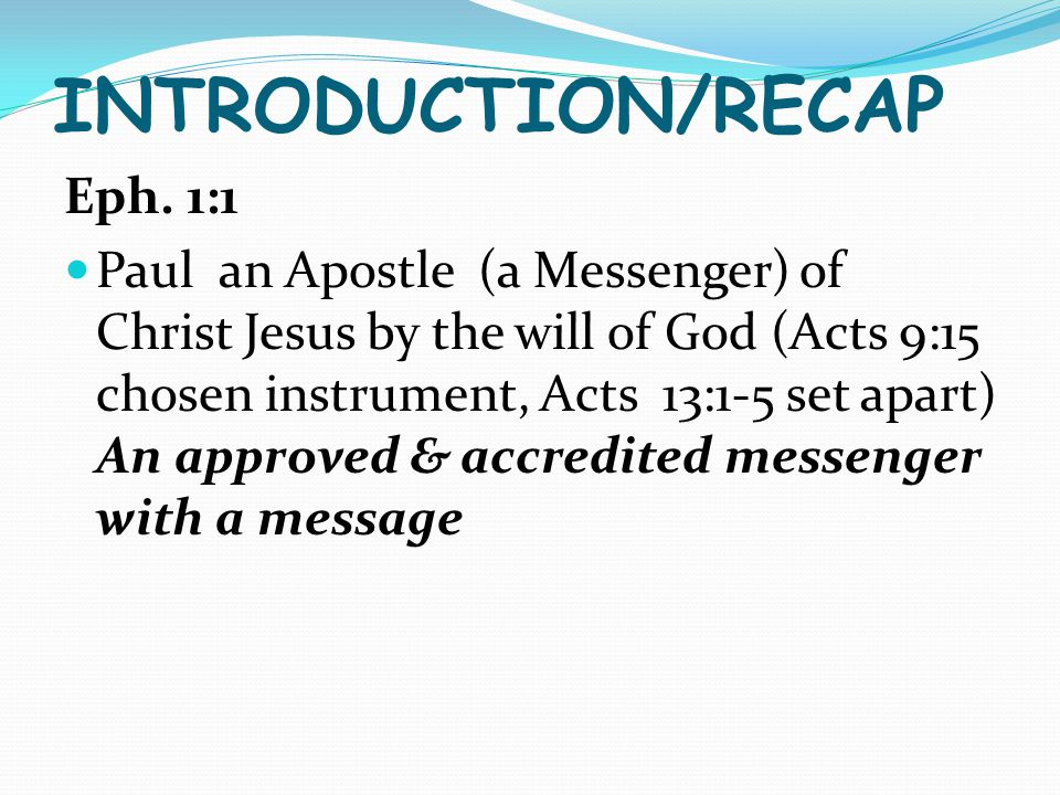 INTRODUCTION/RECAP Eph. 1:1 Paul an Apostle (a Messenger) of Christ Jesus by the will of God (Acts 9:15 chosen instrument, Acts 13:1-5 set apart) An a