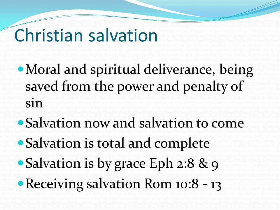 Christian salvation Moral and spiritual deliverance, being saved from the power and penalty of sin Salvation now and salvation to come Salvation is total and complete Salvation is by grace Eph 2:8 & 9 Receiving salvation Rom 10:8 - 13
