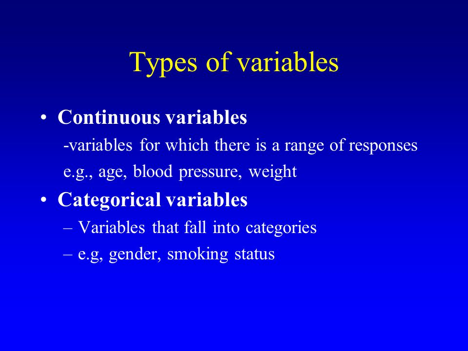 Types of variables Continuous variables -variables for which there is a range of responses e.g., age, blood pressure, weight Categorical variables –Variables that fall into categories –e.g, gender, smoking status