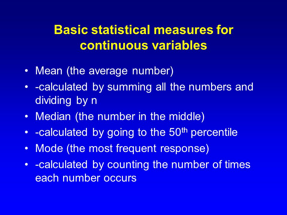 Basic statistical measures for continuous variables Mean (the average number) -calculated by summing all the numbers and dividing by n Median (the number in the middle) -calculated by going to the 50 th percentile Mode (the most frequent response) -calculated by counting the number of times each number occurs