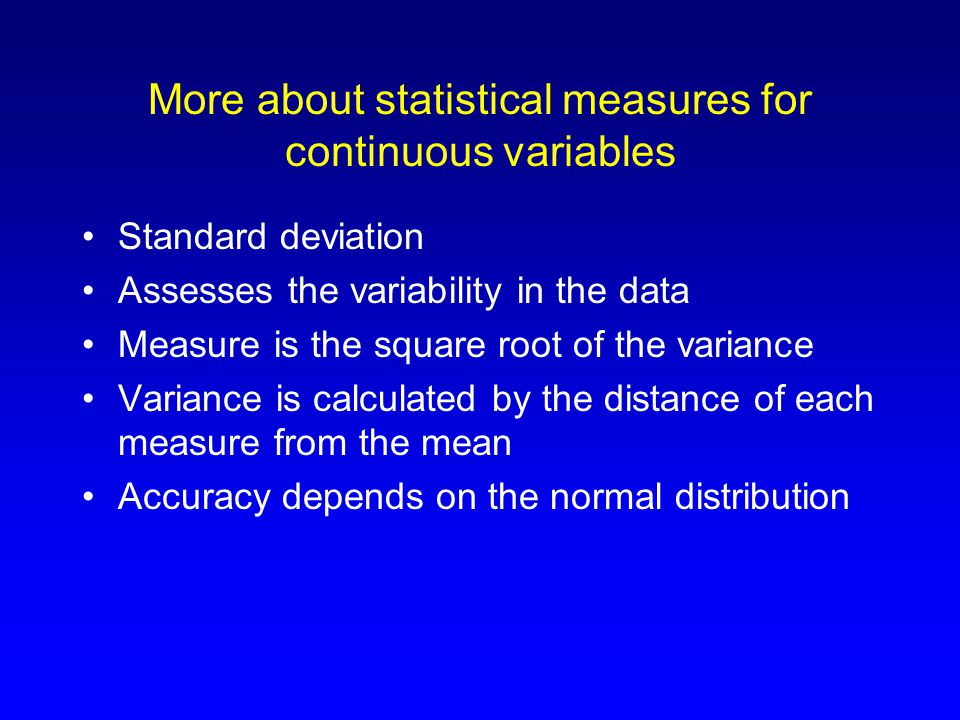 More about statistical measures for continuous variables Standard deviation Assesses the variability in the data Measure is the square root of the variance Variance is calculated by the distance of each measure from the mean Accuracy depends on the normal distribution
