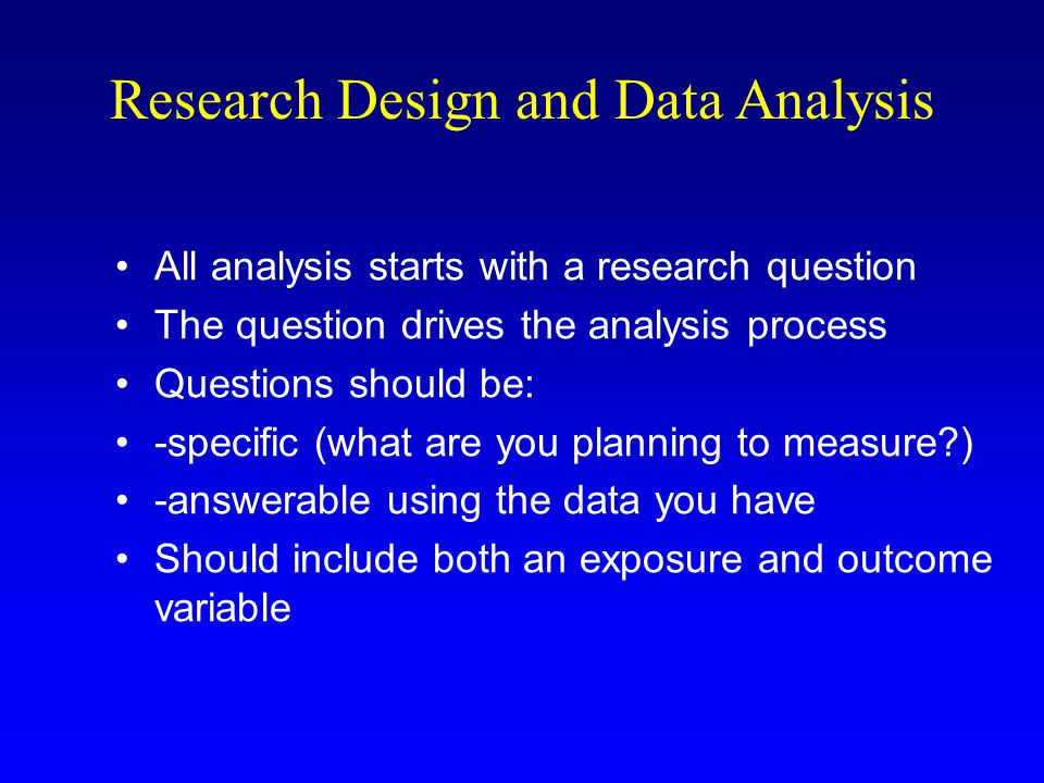 Research Design and Data Analysis All analysis starts with a research question The question drives the analysis process Questions should be: -specific (what are you planning to measure ) -answerable using the data you have Should include both an exposure and outcome variable