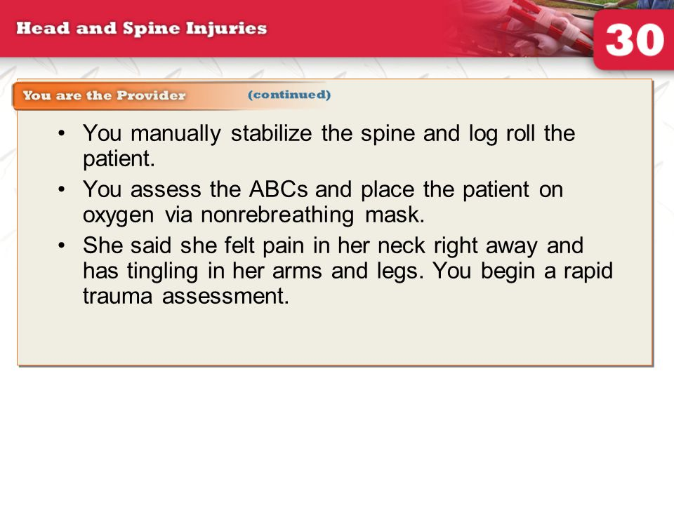 You are the provider continued (1 of 2) You manually stabilize the spine and log roll the patient.