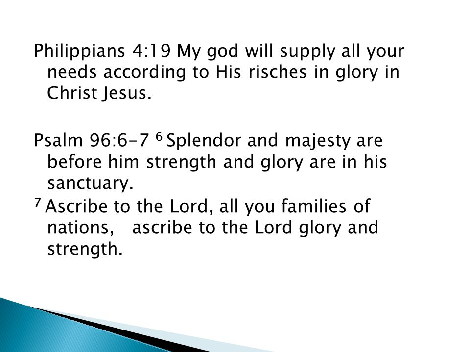 Philippians 4:19 My god will supply all your needs according to His risches in glory in Christ Jesus. Psalm 96:6-7 6 Splendor and majesty are before h