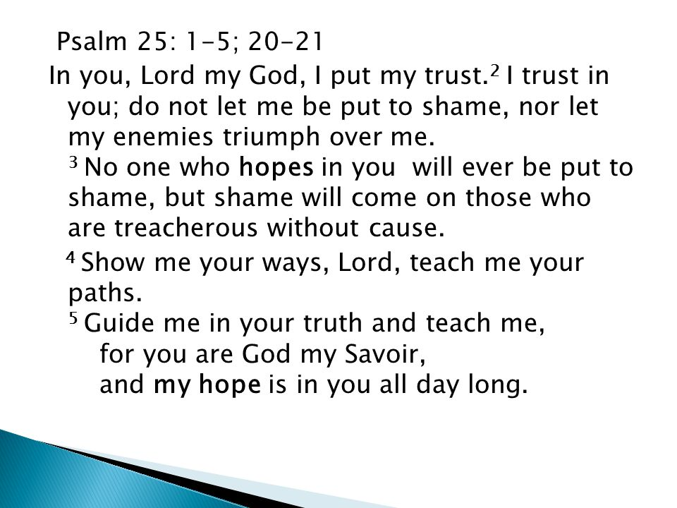 Psalm 25: 1-5; 20-21 In you, Lord my God, I put my trust. 2 I trust in you; do not let me be put to shame, nor let my enemies triumph over me. 3 No on