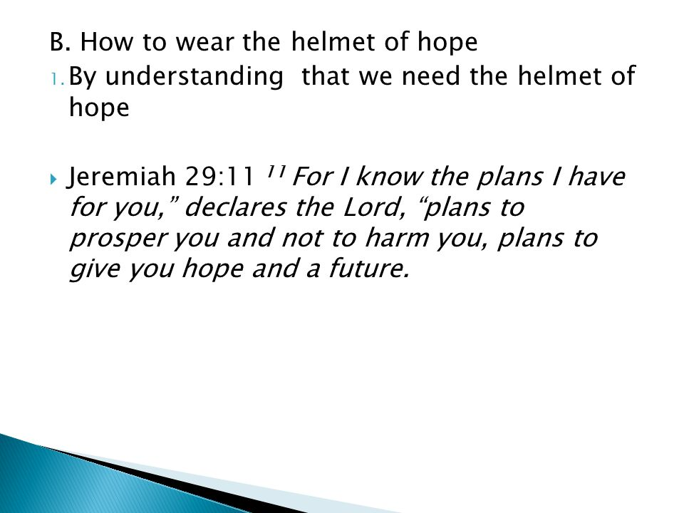 "B. How to wear the helmet of hope 1. By understanding that we need the helmet of hope  Jeremiah 29:11 11 For I know the plans I have for you,"" declar"