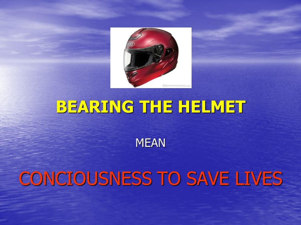 BEARING THE HELMET MEAN CONCIOUSNESS TO SAVE LIVES