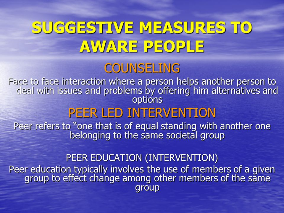 COUNSELING Face to face interaction where a person helps another person to deal with issues and problems by offering him alternatives and options PEER LED INTERVENTION Peer refers to one that is of equal standing with another one belonging to the same societal group PEER EDUCATION (INTERVENTION) Peer education typically involves the use of members of a given group to effect change among other members of the same group SUGGESTIVE MEASURES TO AWARE PEOPLE
