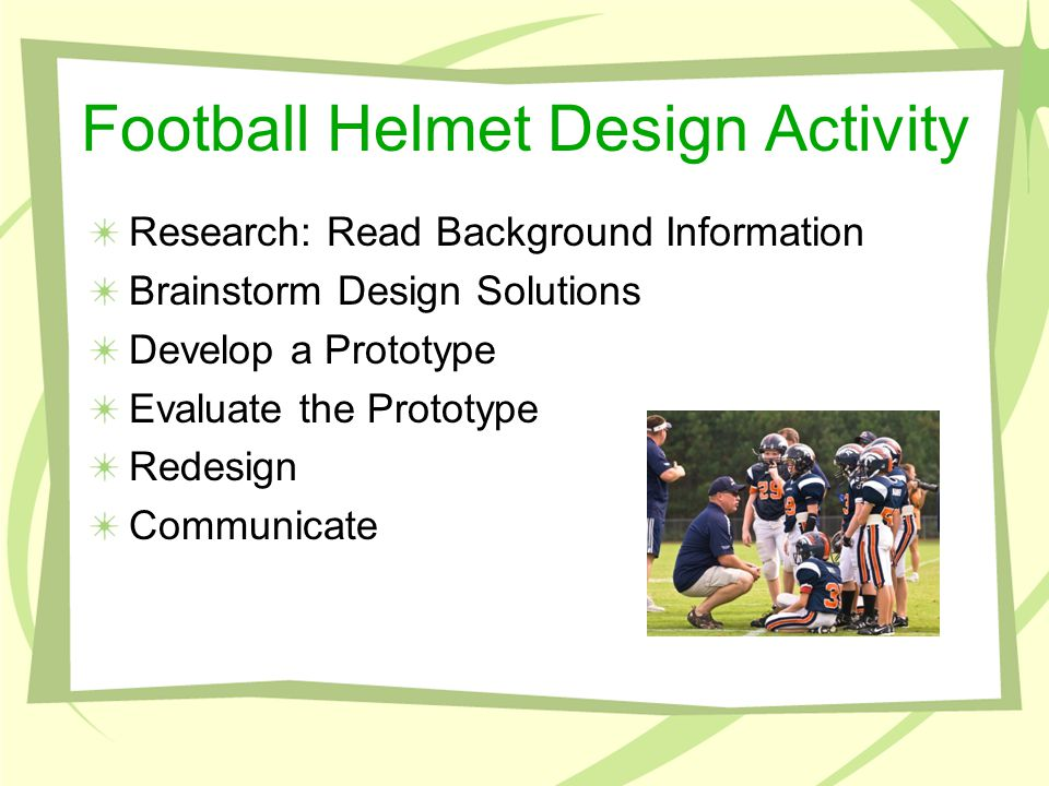 Football Helmet Design Activity Research: Read Background Information Brainstorm Design Solutions Develop a Prototype Evaluate the Prototype Redesign Communicate