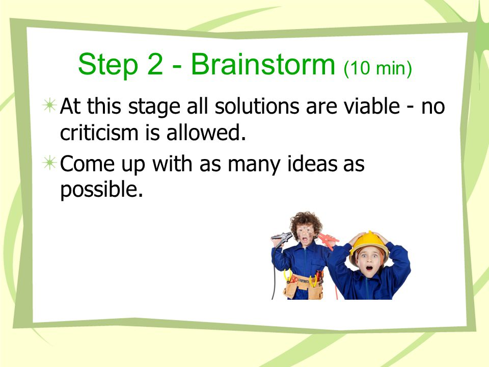 Step 2 - Brainstorm (10 min) At this stage all solutions are viable - no criticism is allowed.