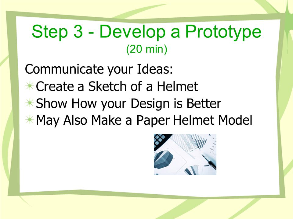 Step 3 - Develop a Prototype (20 min) Communicate your Ideas: Create a Sketch of a Helmet Show How your Design is Better May Also Make a Paper Helmet Model