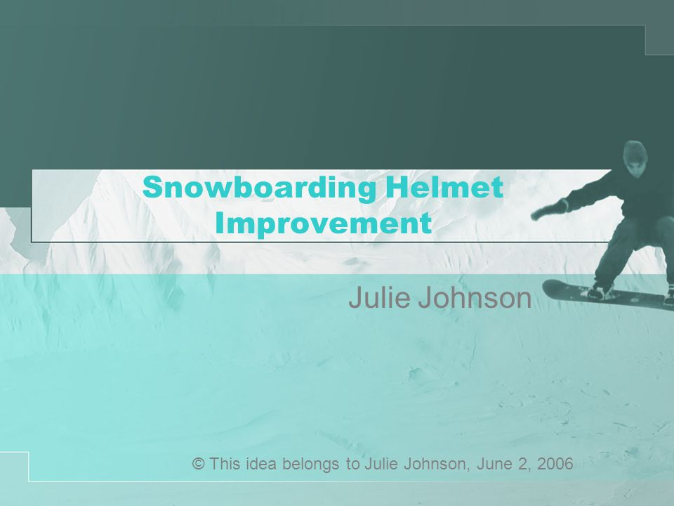 Snowboarding Helmet Improvement Julie Johnson © This idea belongs to Julie Johnson, June 2, 2006