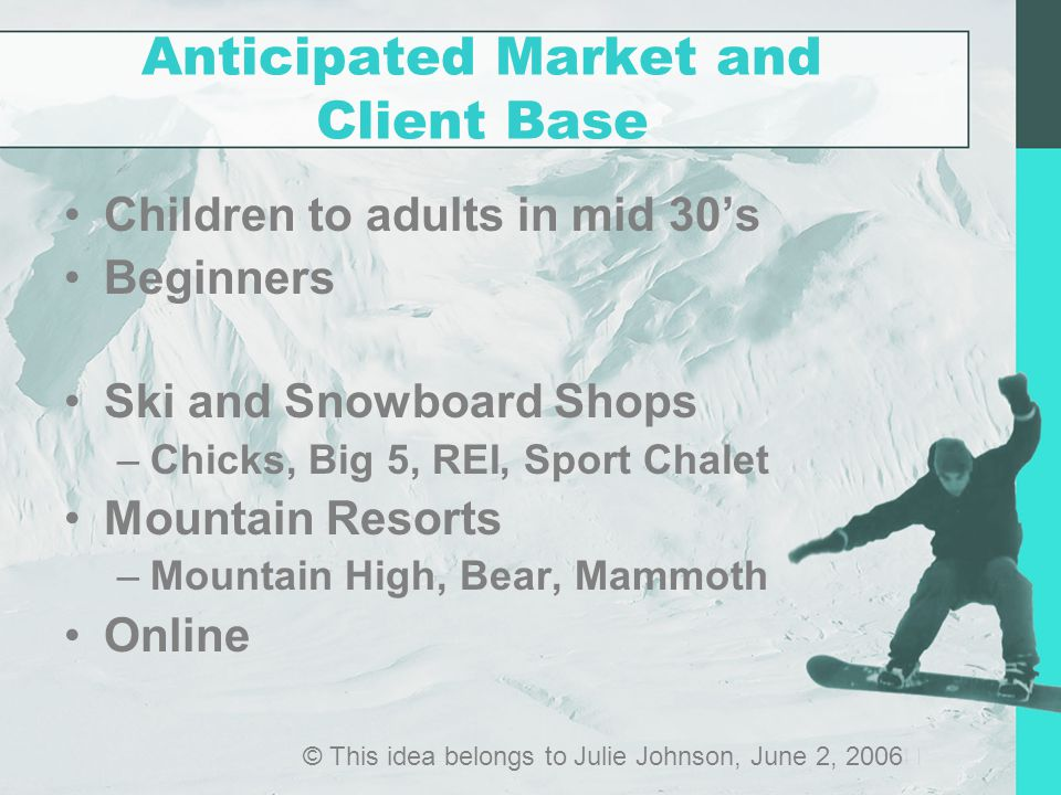 Anticipated Market and Client Base Children to adults in mid 30's Beginners Ski and Snowboard Shops –Chicks, Big 5, REI, Sport Chalet Mountain Resorts