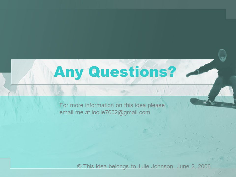 Any Questions? © This idea belongs to Julie Johnson, June 2, 2006 For more information on this idea please email me at loolie7602@gmail.com