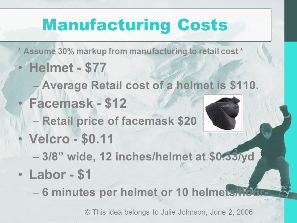 Manufacturing Costs * Assume 30% markup from manufacturing to retail cost * Helmet - $77 –Average Retail cost of a helmet is $110.