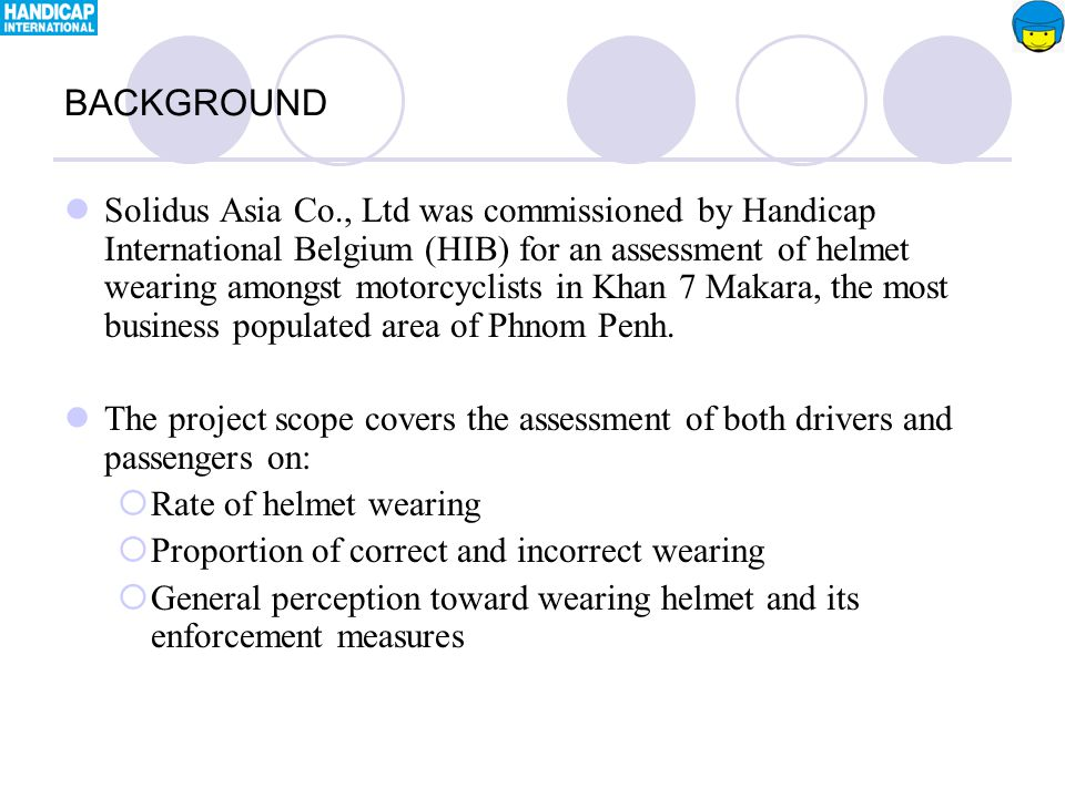 Solidus Asia Co., Ltd was commissioned by Handicap International Belgium (HIB) for an assessment of helmet wearing amongst motorcyclists in Khan 7 Makara, the most business populated area of Phnom Penh.
