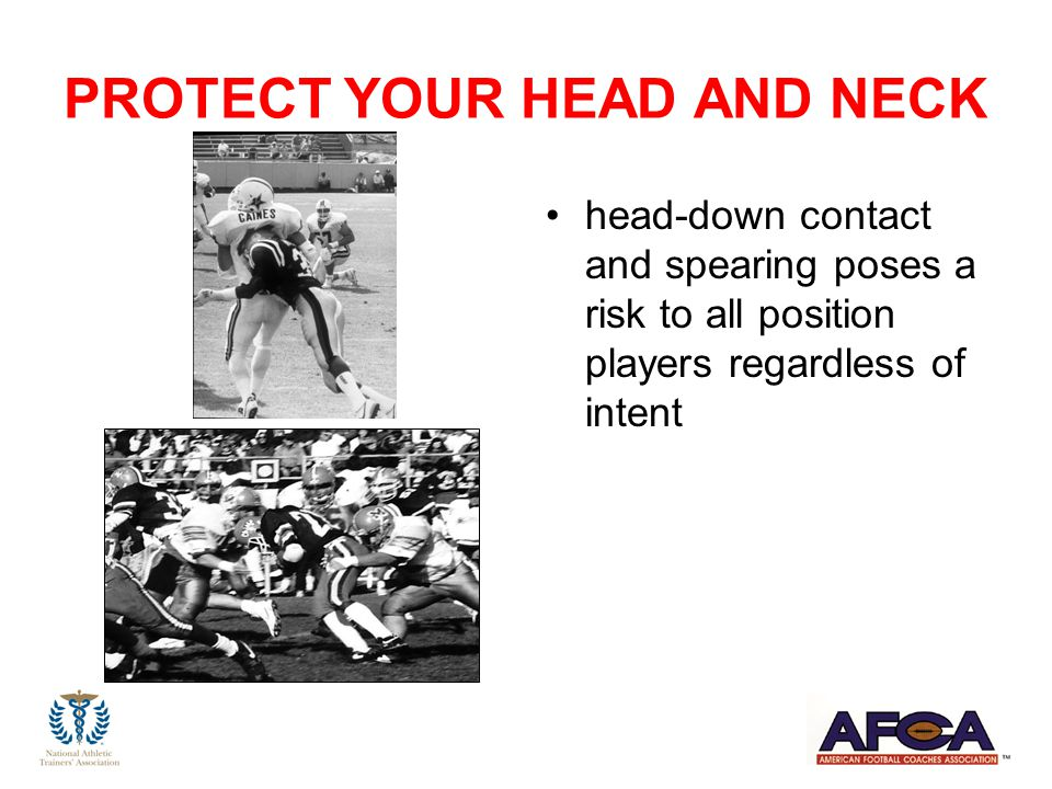 PROTECT YOUR HEAD AND NECK head-down contact and spearing poses a risk to all position players regardless of intent