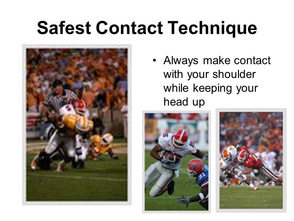 Safest Contact Technique Always make contact with your shoulder while keeping your head up