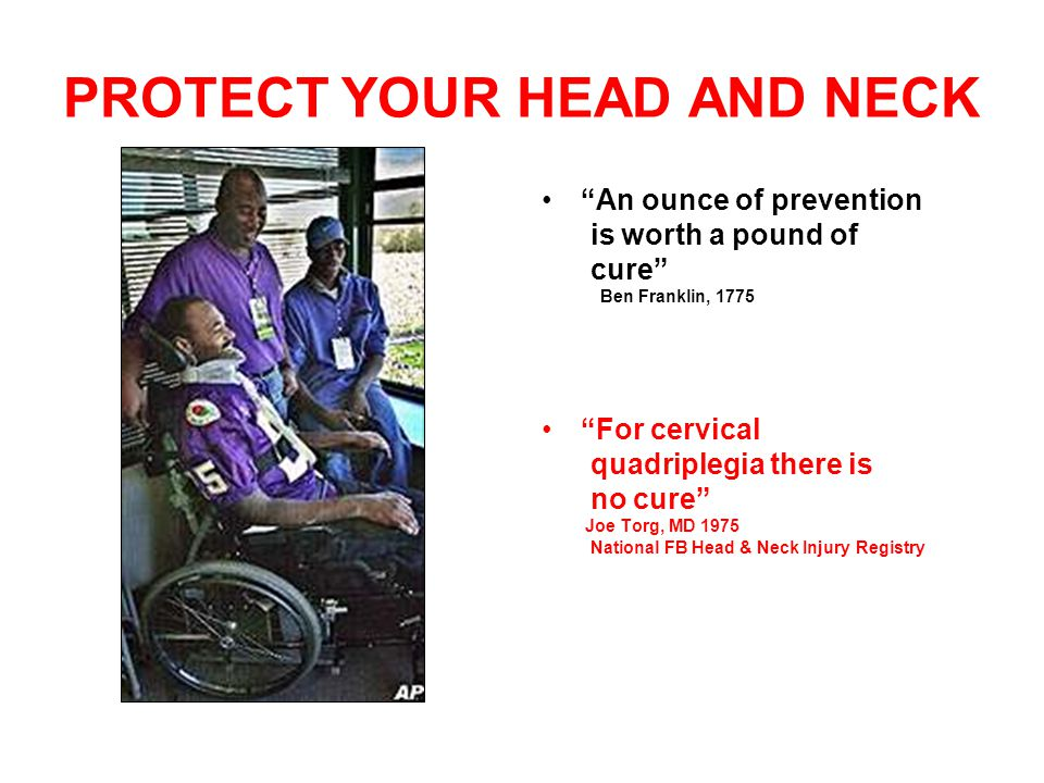 PROTECT YOUR HEAD AND NECK An ounce of prevention is worth a pound of cure Ben Franklin, 1775 For cervical quadriplegia there is no cure Joe Torg, MD 1975 National FB Head & Neck Injury Registry