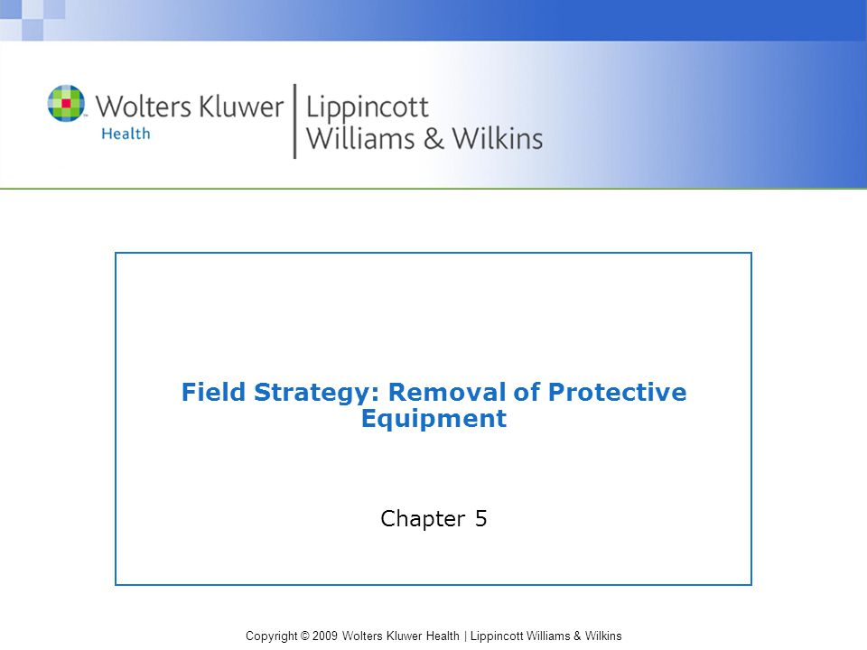 Copyright © 2009 Wolters Kluwer Health | Lippincott Williams & Wilkins Face Mask Removal ATC #1 –maintains in-line stabilization of head & neck during entire procedure ATC#2 –cuts the four plastic clips on the face mask and completely remove the mask away from the facial region –This exposes the –nose & mouth for artificial ventilation.